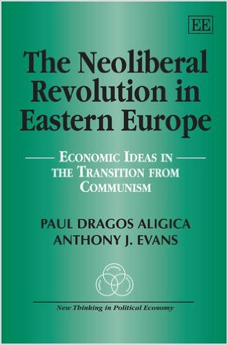 The Neoliberal Revolution in Eastern Europe: Economic Ideas in the Transition from Communism, Paul Dragos Aligica, Anthony John Evans